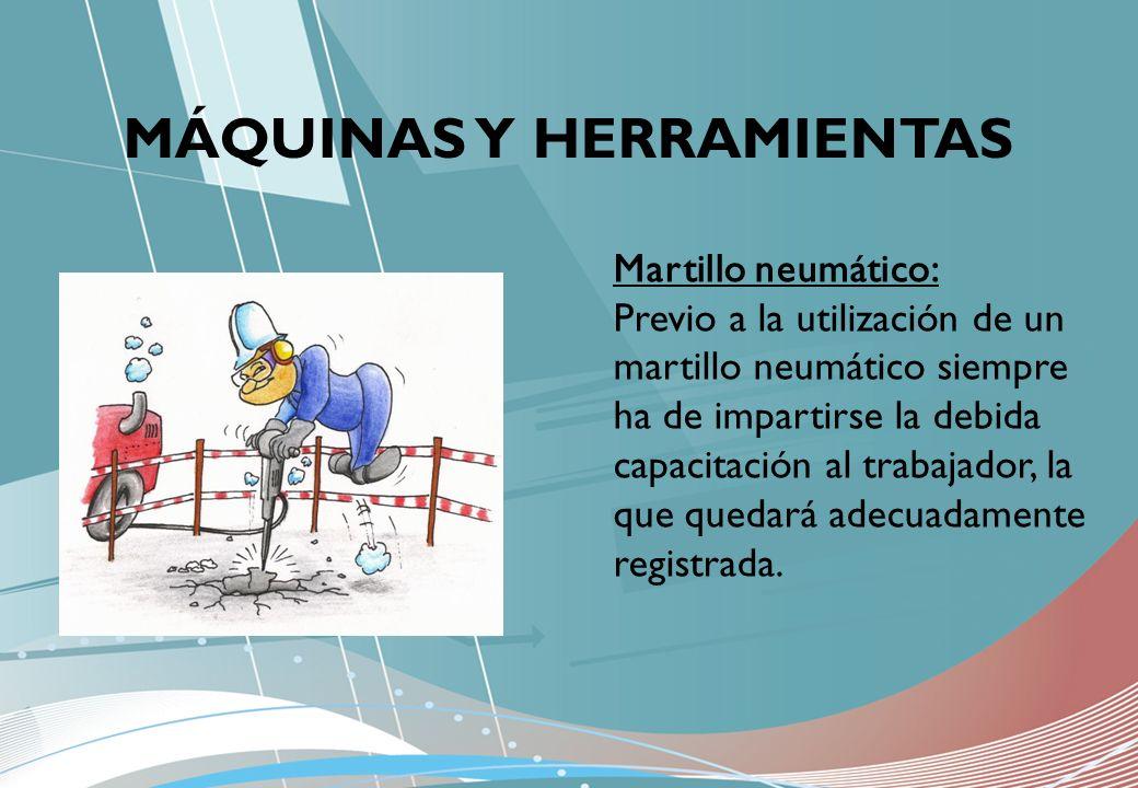 MÁQUINAS Y HERRAMIENTAS Martillo neumático: Previo a la utilización de un martillo neumático siempre ha de impartirse la debida capacitación al trabaj
