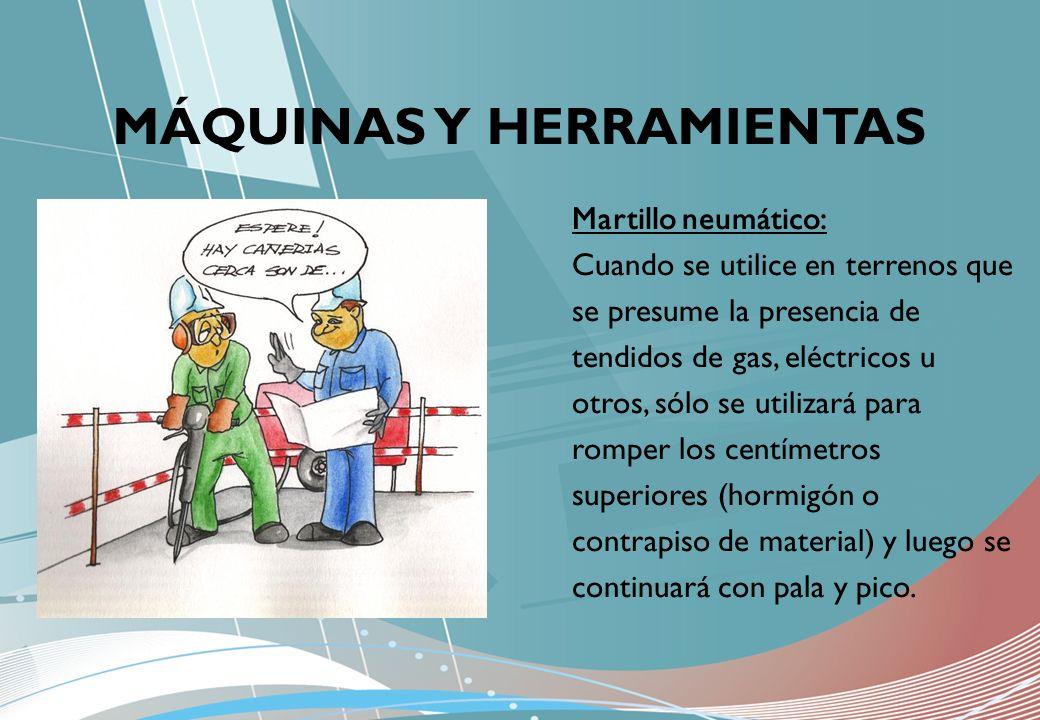 MÁQUINAS Y HERRAMIENTAS Martillo neumático: Cuando se utilice en terrenos que se presume la presencia de tendidos de gas, eléctricos u otros, sólo se