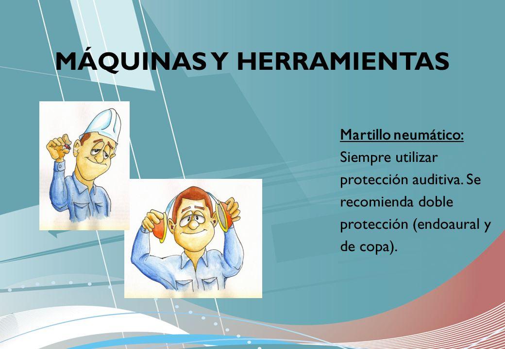 MÁQUINAS Y HERRAMIENTAS Martillo neumático: Siempre utilizar protección auditiva. Se recomienda doble protección (endoaural y de copa).