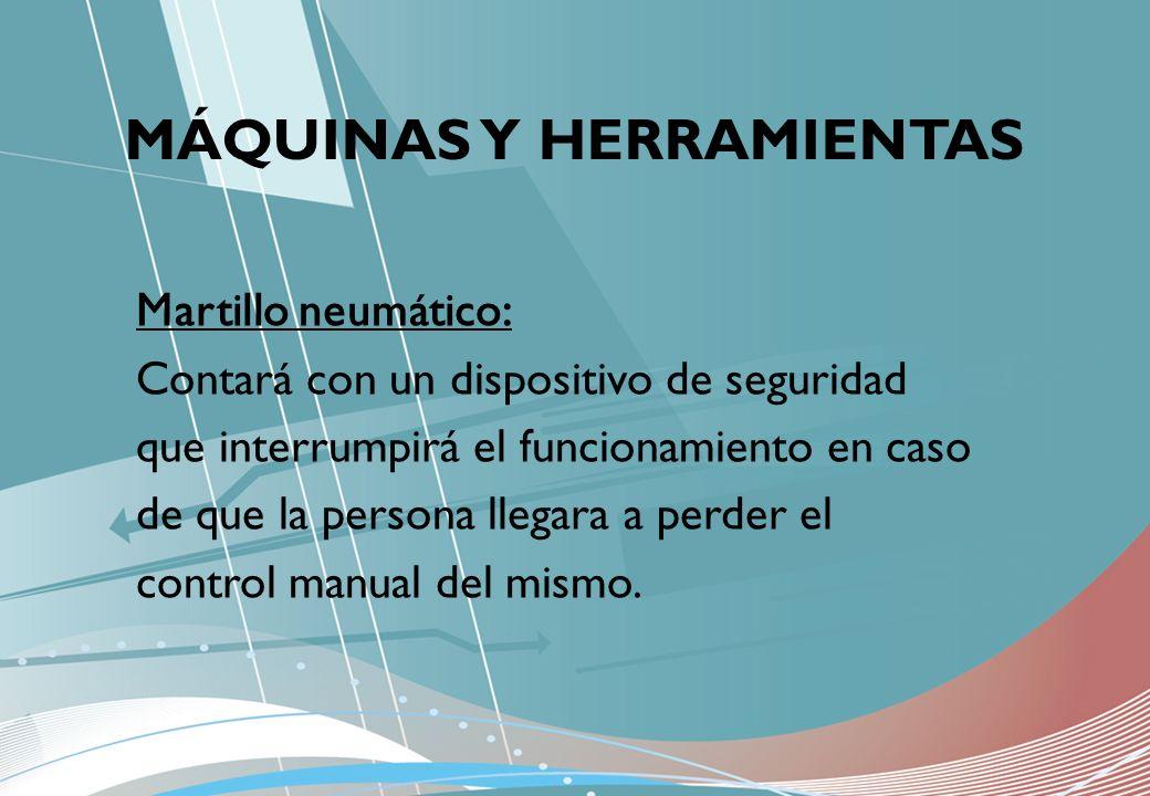 MÁQUINAS Y HERRAMIENTAS Martillo neumático: Contará con un dispositivo de seguridad que interrumpirá el funcionamiento en caso de que la persona llega