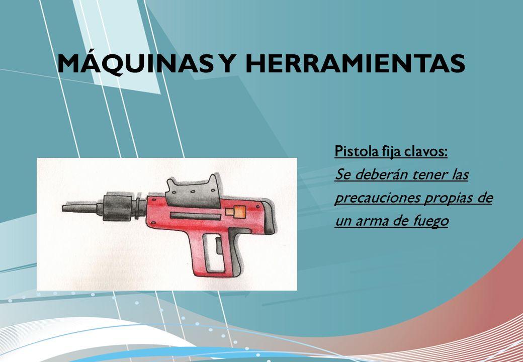 MÁQUINAS Y HERRAMIENTAS Pistola fija clavos: Se deberán tener las precauciones propias de un arma de fuego
