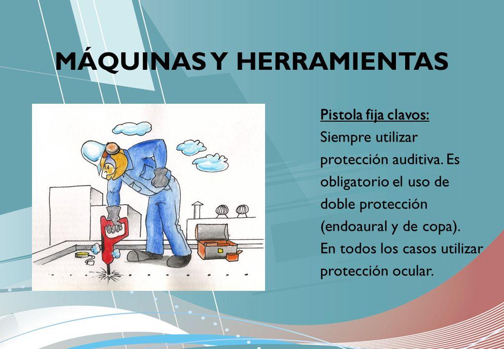 MÁQUINAS Y HERRAMIENTAS Pistola fija clavos: Siempre utilizar protección auditiva. Es obligatorio el uso de doble protección (endoaural y de copa). En