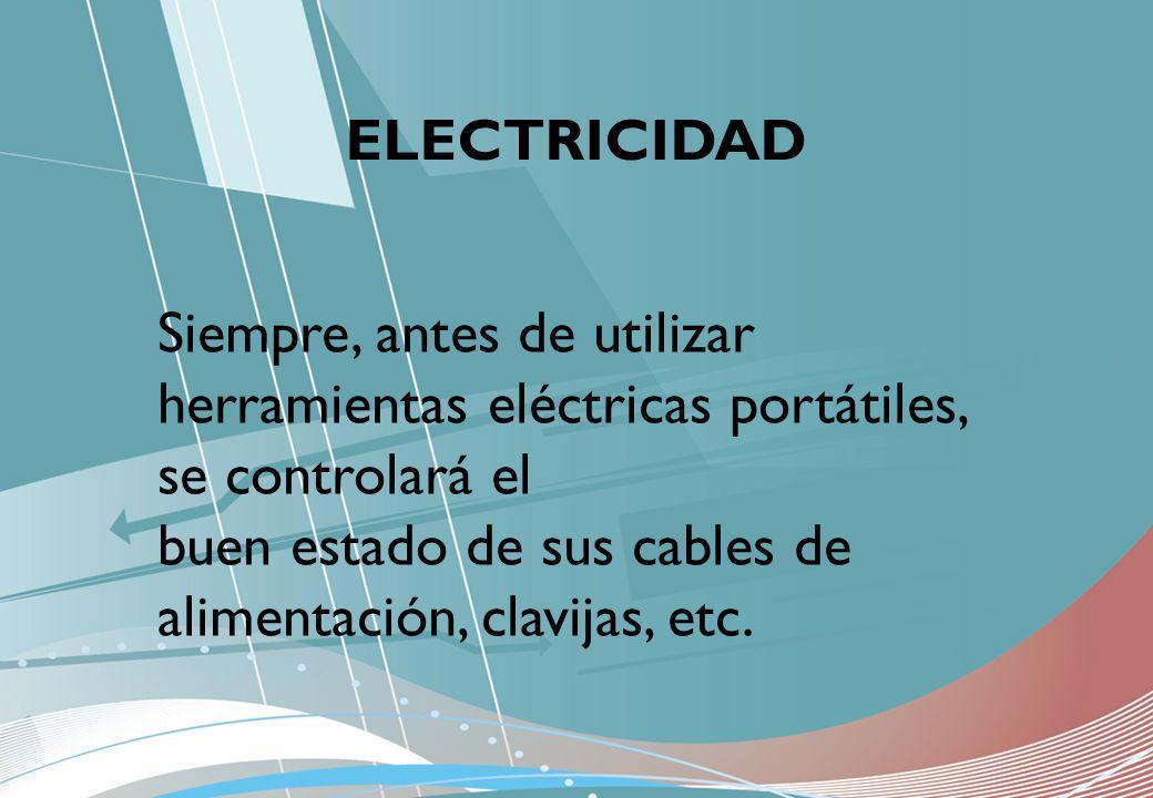 ELECTRICIDAD Siempre, antes de utilizar herramientas eléctricas portátiles, se controlará el buen estado de sus cables de alimentación, clavijas, etc.