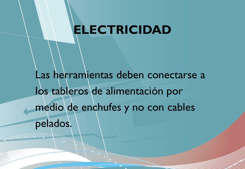 ELECTRICIDAD Las herramientas deben conectarse a los tableros de alimentación por medio de enchufes y no con cables pelados.