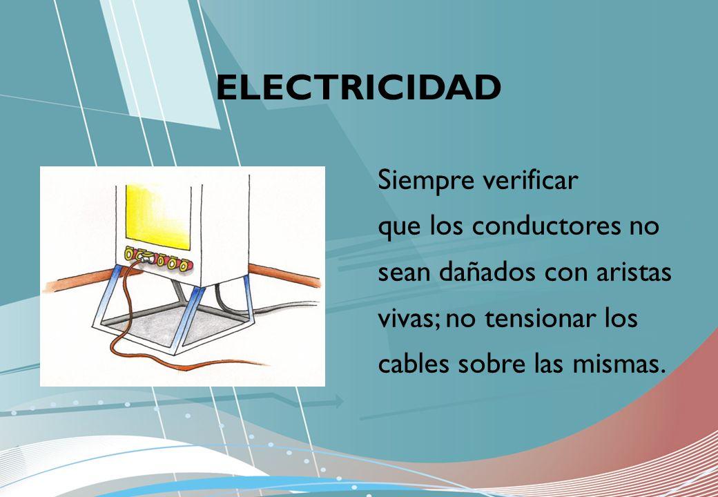 ELECTRICIDAD Siempre verificar que los conductores no sean dañados con aristas vivas; no tensionar los cables sobre las mismas.