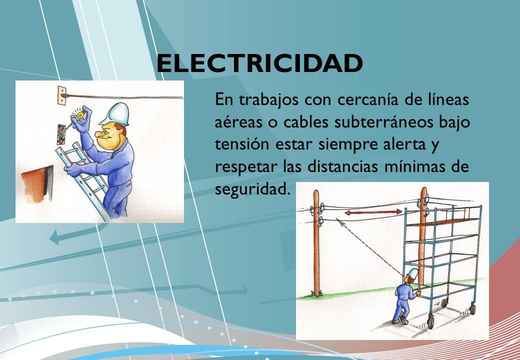 ELECTRICIDAD En trabajos con cercanía de líneas aéreas o cables subterráneos bajo tensión estar siempre alerta y respetar las distancias mínimas de se