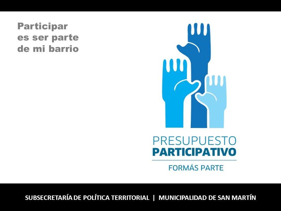 SUBSECRETARÍA DE POLÍTICA TERRITORIAL | MUNICIPALIDAD DE SAN MARTÍN Participar es ser parte de mi barrio