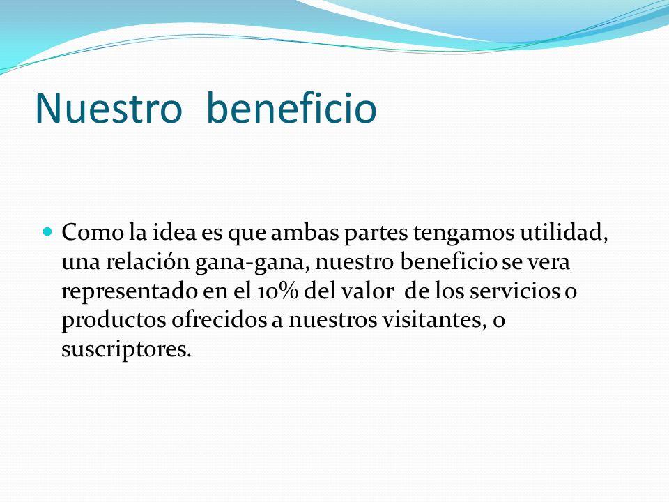 Nuestro beneficio Como la idea es que ambas partes tengamos utilidad, una relación gana-gana, nuestro beneficio se vera representado en el 10% del valor de los servicios o productos ofrecidos a nuestros visitantes, o suscriptores.