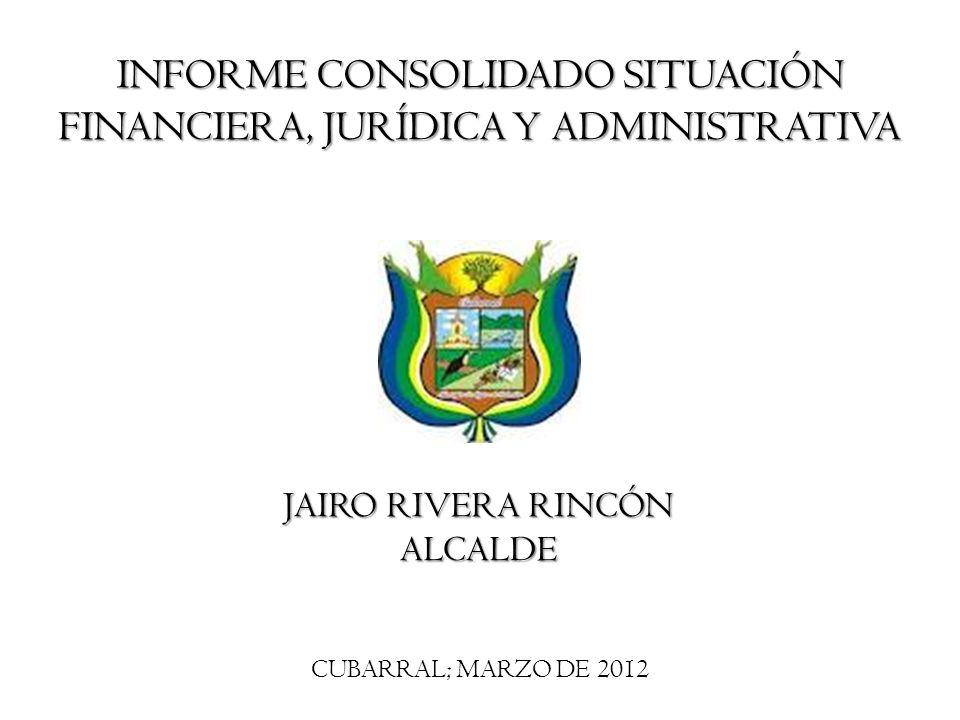 CUBARRAL; MARZO DE 2012 INFORME CONSOLIDADO SITUACIÓN FINANCIERA, JURÍDICA Y ADMINISTRATIVA JAIRO RIVERA RINCÓN ALCALDE
