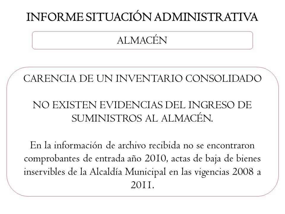 INFORME SITUACIÓN ADMINISTRATIVA ALMACÉN CARENCIA DE UN INVENTARIO CONSOLIDADO NO EXISTEN EVIDENCIAS DEL INGRESO DE SUMINISTROS AL ALMACÉN. En la info