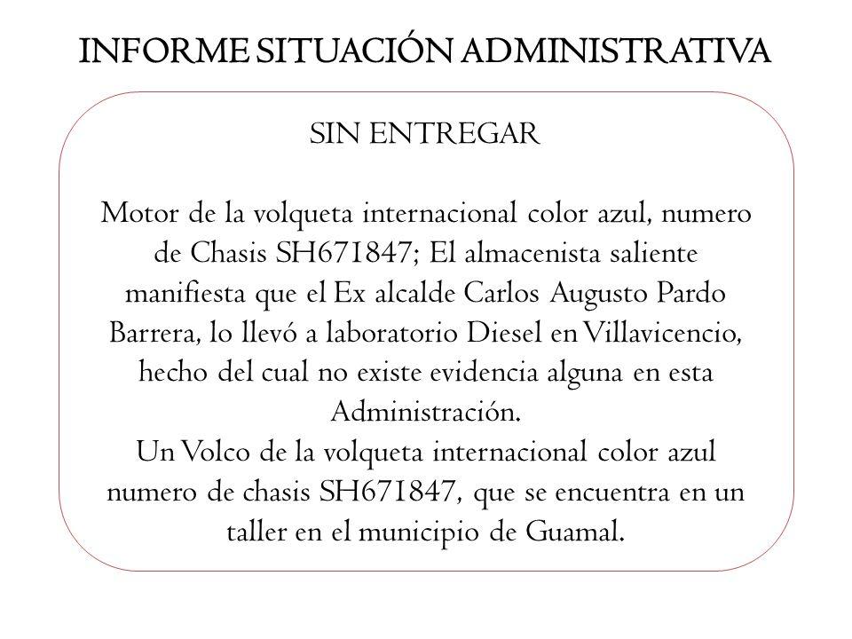 INFORME SITUACIÓN ADMINISTRATIVA SIN ENTREGAR Motor de la volqueta internacional color azul, numero de Chasis SH671847; El almacenista saliente manifi