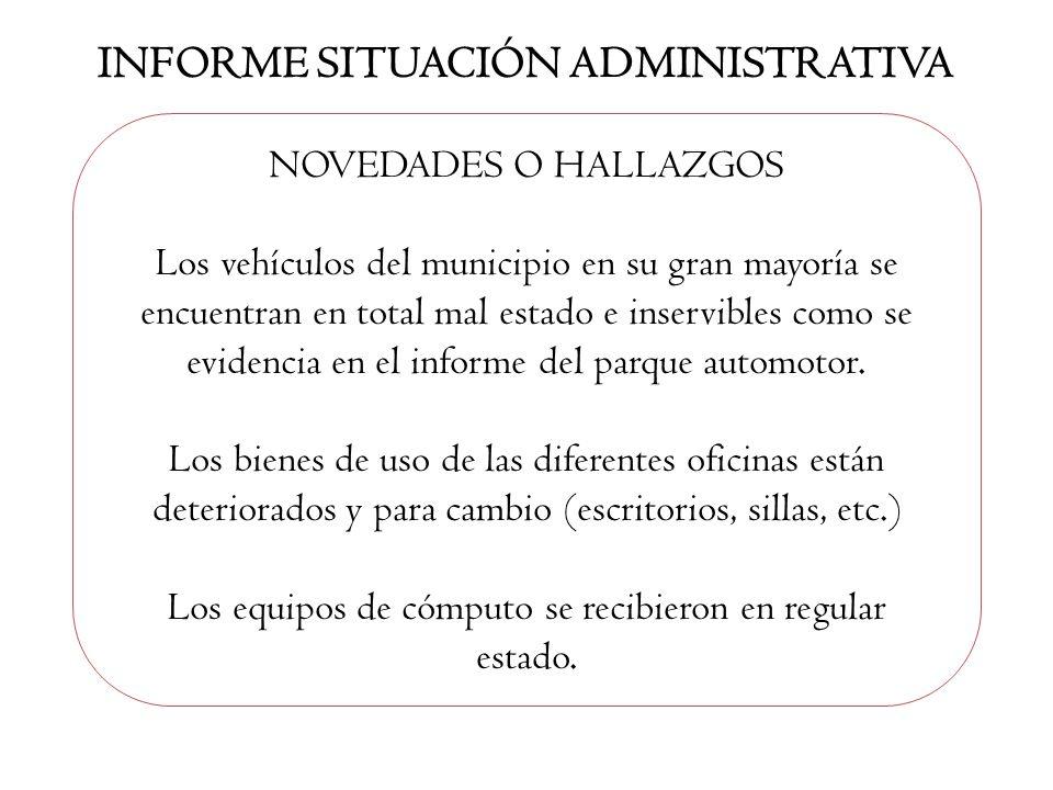 INFORME SITUACIÓN ADMINISTRATIVA NOVEDADES O HALLAZGOS Los vehículos del municipio en su gran mayoría se encuentran en total mal estado e inservibles