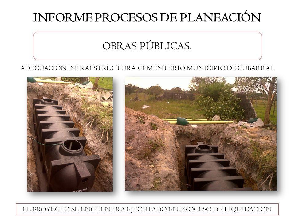 INFORME PROCESOS DE PLANEACIÓN OBRAS PÚBLICAS. EL PROYECTO SE ENCUENTRA EJECUTADO EN PROCESO DE LIQUIDACION ADECUACION INFRAESTRUCTURA CEMENTERIO MUNI