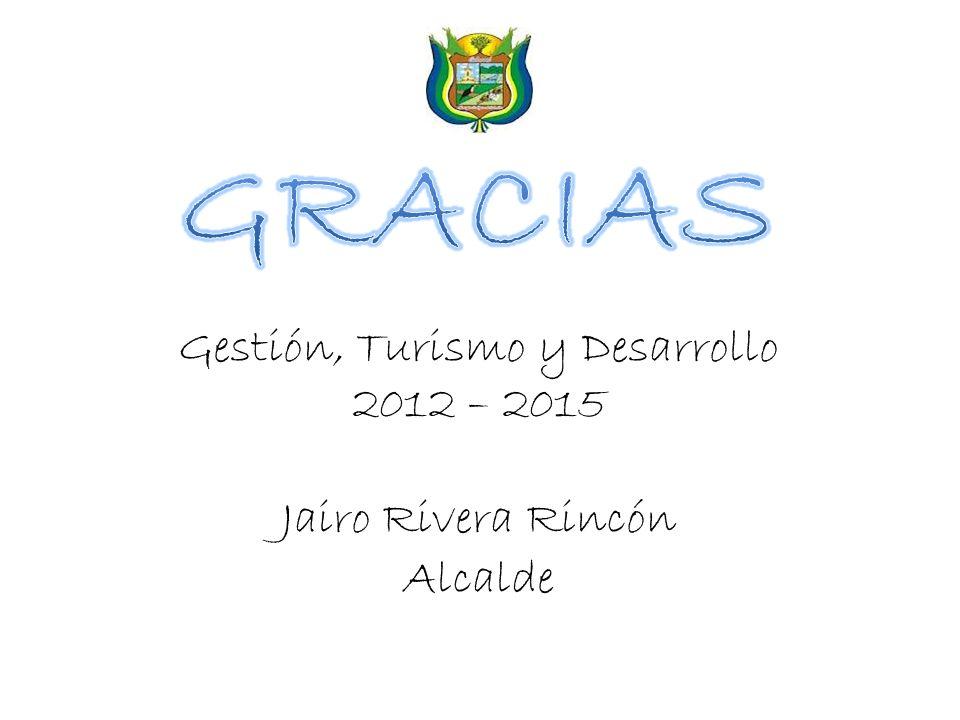 Gestión, Turismo y Desarrollo 2012 – 2015 Jairo Rivera Rincón Alcalde