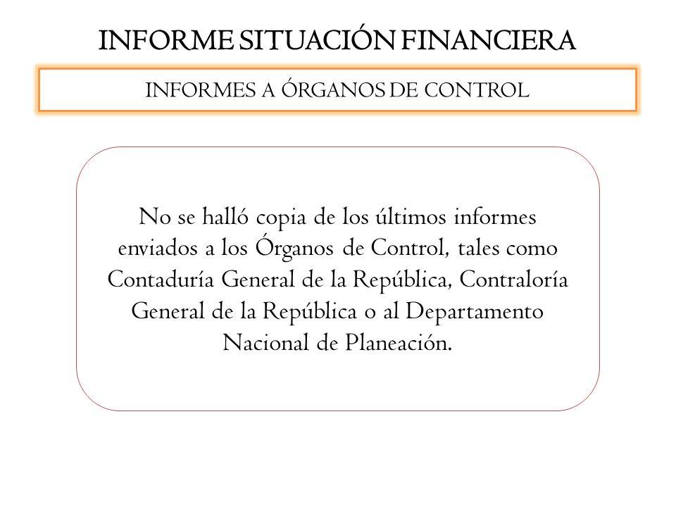 INFORME SITUACIÓN FINANCIERA No se halló copia de los últimos informes enviados a los Órganos de Control, tales como Contaduría General de la Repúblic