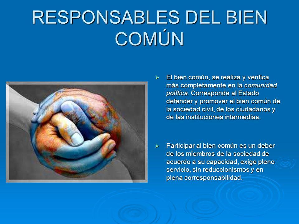 RESPONSABLES DEL BIEN COMÚN El bien común, se realiza y verifica más completamente en la comunidad política. Corresponde al Estado defender y promover