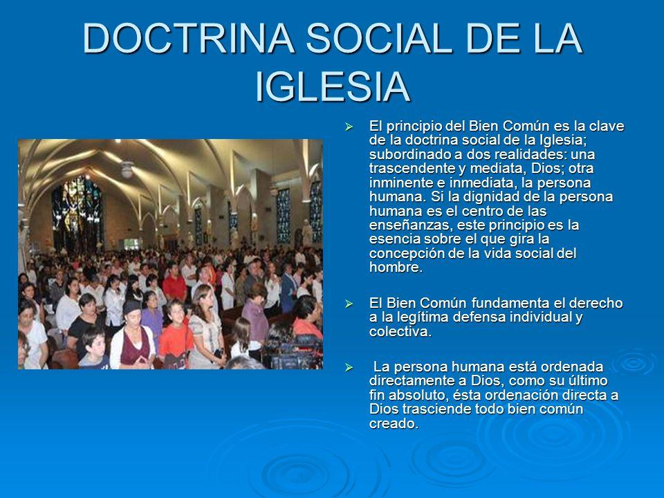 DOCTRINA SOCIAL DE LA IGLESIA El principio del Bien Común es la clave de la doctrina social de la Iglesia; subordinado a dos realidades: una trascende