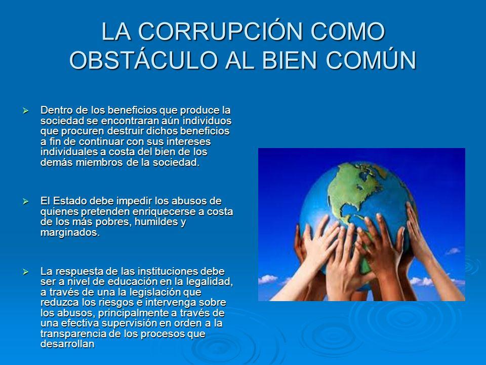 LA CORRUPCIÓN COMO OBSTÁCULO AL BIEN COMÚN Dentro de los beneficios que produce la sociedad se encontraran aún individuos que procuren destruir dichos