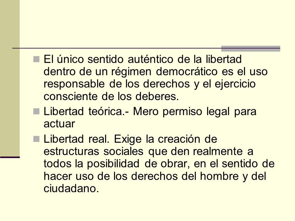El único sentido auténtico de la libertad dentro de un régimen democrático es el uso responsable de los derechos y el ejercicio consciente de los debe