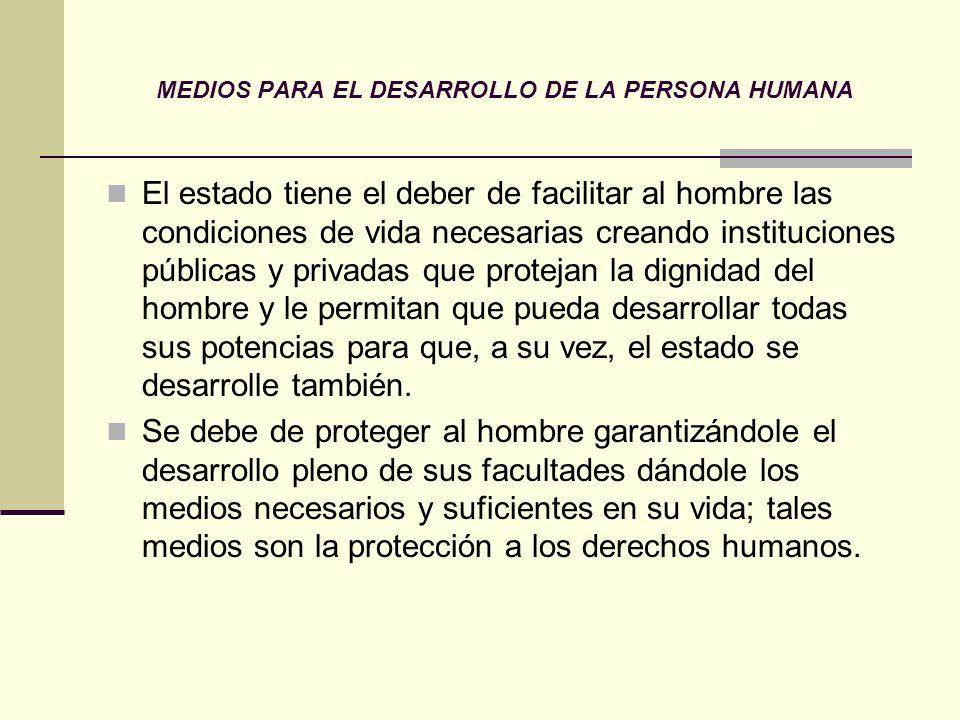 MEDIOS PARA EL DESARROLLO DE LA PERSONA HUMANA El estado tiene el deber de facilitar al hombre las condiciones de vida necesarias creando institucione