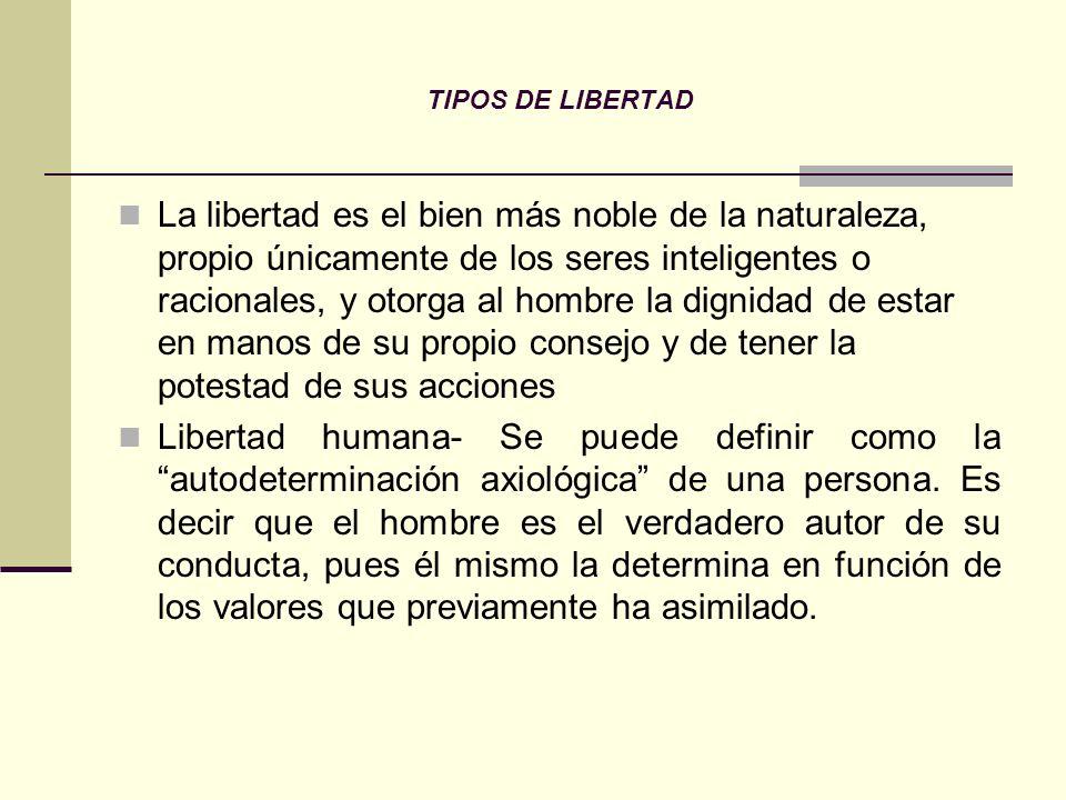 TIPOS DE LIBERTAD La libertad es el bien más noble de la naturaleza, propio únicamente de los seres inteligentes o racionales, y otorga al hombre la d