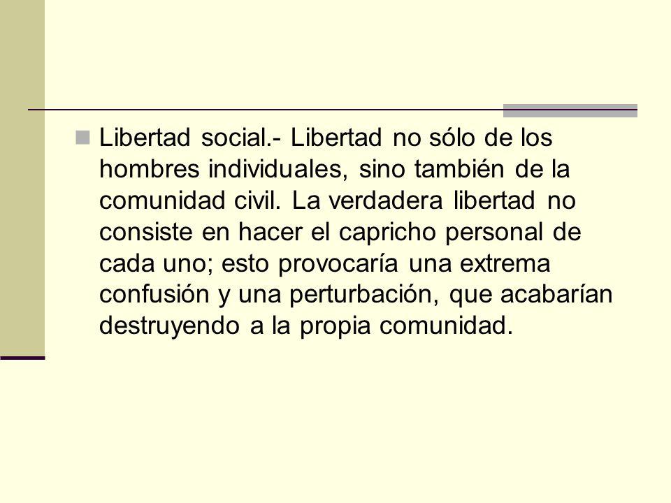 Libertad social.- Libertad no sólo de los hombres individuales, sino también de la comunidad civil. La verdadera libertad no consiste en hacer el capr
