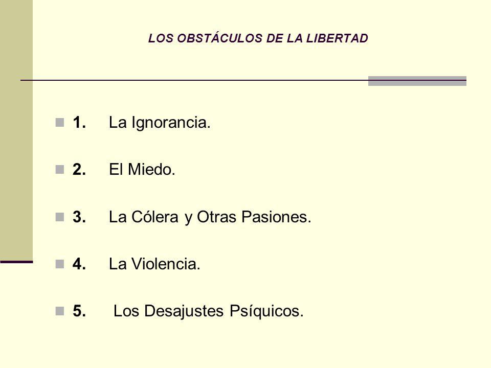 LOS OBSTÁCULOS DE LA LIBERTAD 1. La Ignorancia. 2. El Miedo. 3. La Cólera y Otras Pasiones. 4. La Violencia. 5. Los Desajustes Psíquicos.