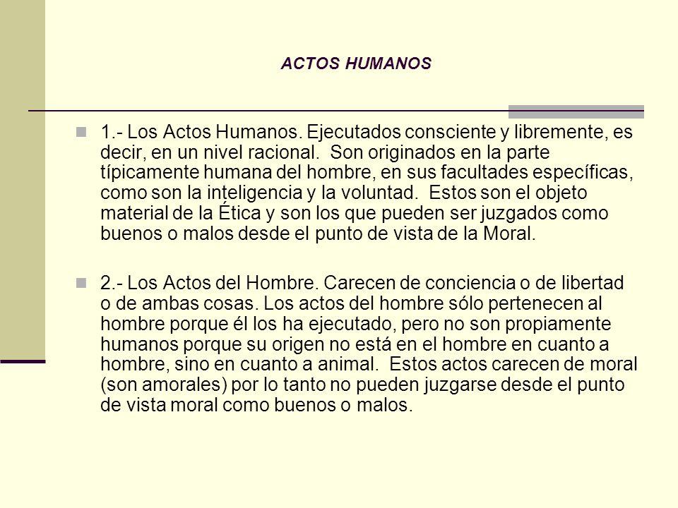 ACTOS HUMANOS 1.- Los Actos Humanos. Ejecutados consciente y libremente, es decir, en un nivel racional. Son originados en la parte típicamente humana