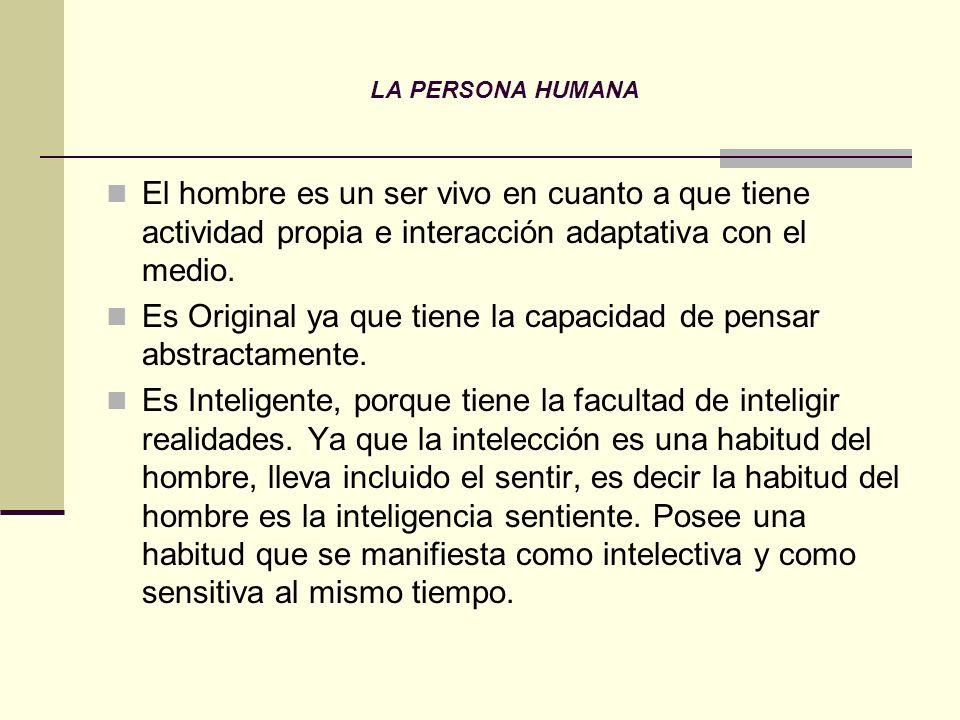 LA PERSONA HUMANA El hombre es un ser vivo en cuanto a que tiene actividad propia e interacción adaptativa con el medio. Es Original ya que tiene la c