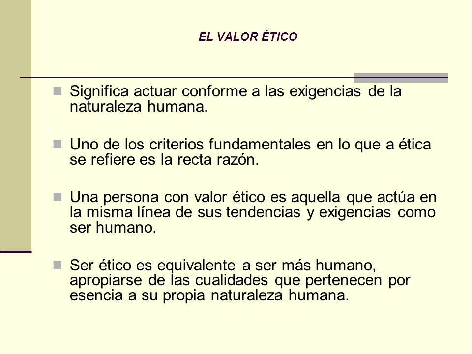 EL VALOR ÉTICO Significa actuar conforme a las exigencias de la naturaleza humana. Uno de los criterios fundamentales en lo que a ética se refiere es