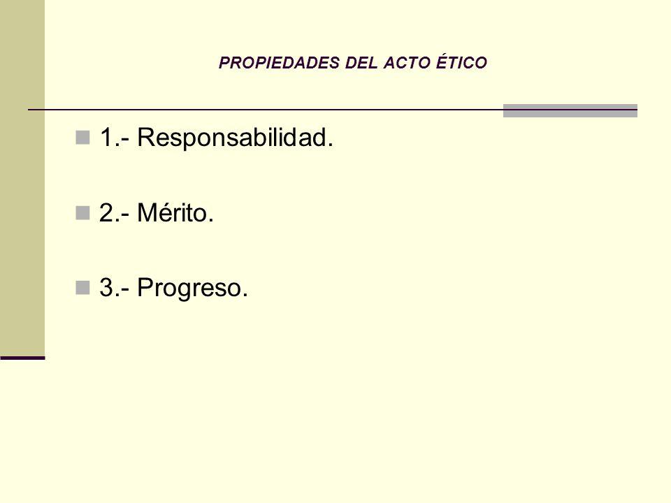 PROPIEDADES DEL ACTO ÉTICO 1.- Responsabilidad. 2.- Mérito. 3.- Progreso.