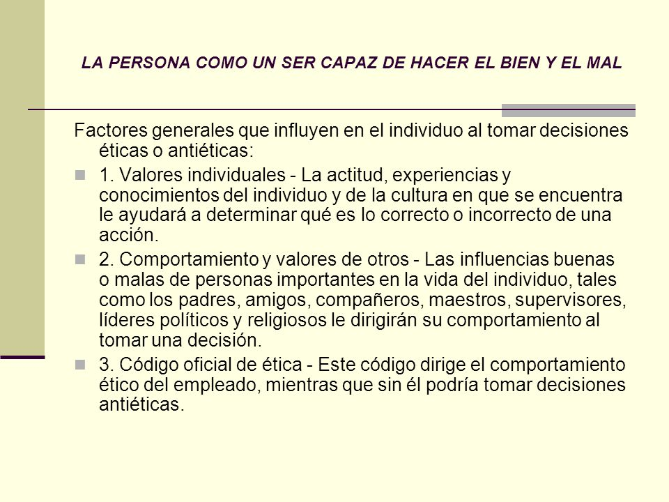 LA PERSONA COMO UN SER CAPAZ DE HACER EL BIEN Y EL MAL Factores generales que influyen en el individuo al tomar decisiones éticas o antiéticas: 1. Val