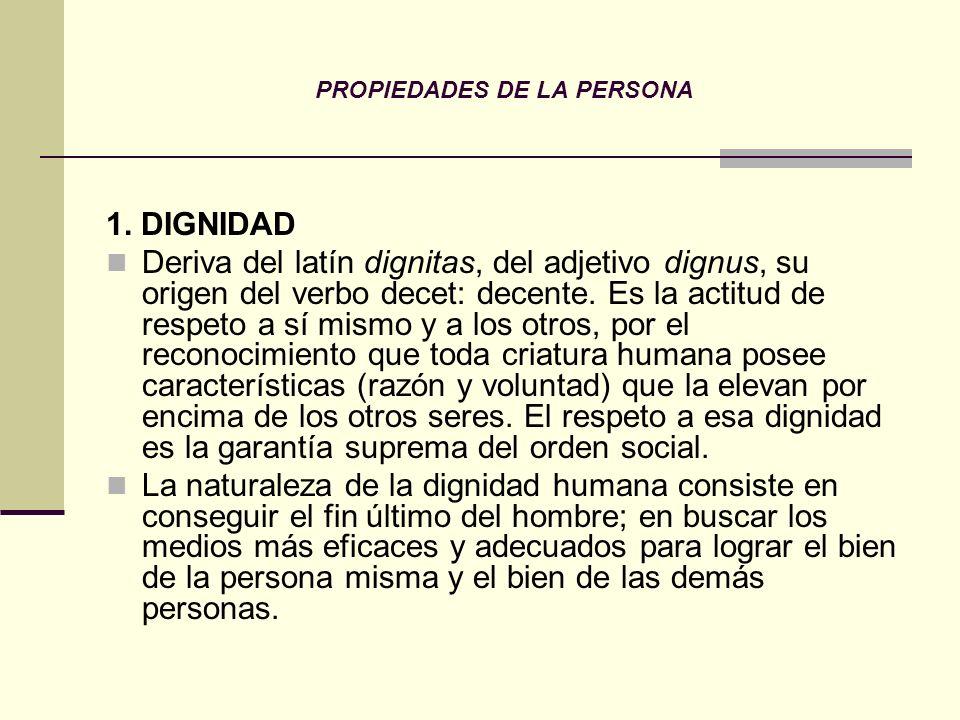 PROPIEDADES DE LA PERSONA 1. DIGNIDAD Deriva del latín dignitas, del adjetivo dignus, su origen del verbo decet: decente. Es la actitud de respeto a s