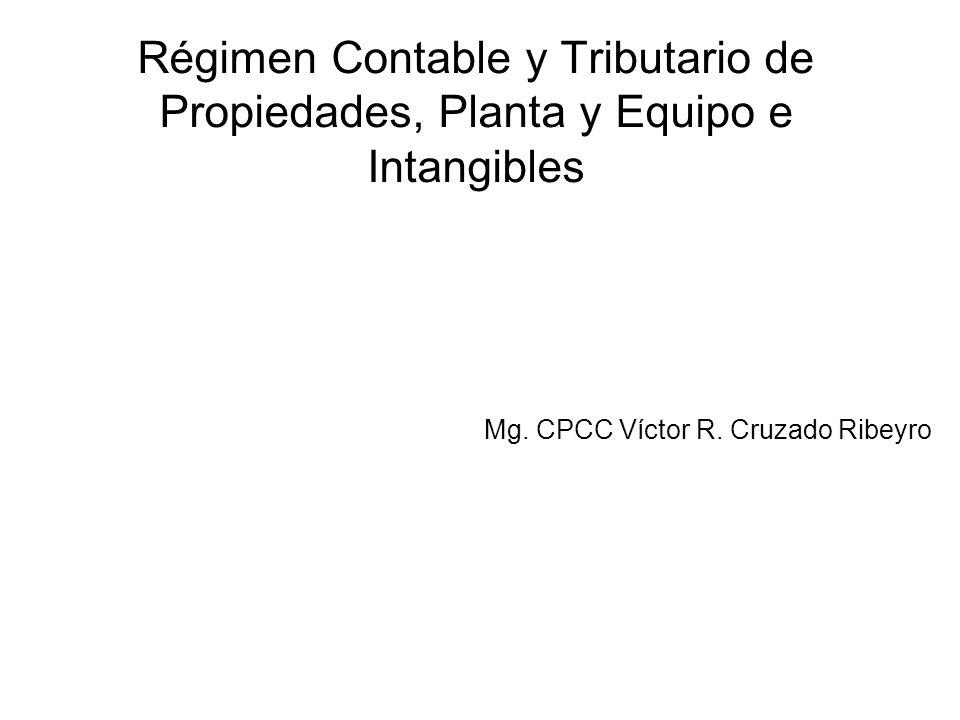 Régimen Contable y Tributario de Propiedades, Planta y Equipo e Intangibles Mg. CPCC Víctor R. Cruzado Ribeyro