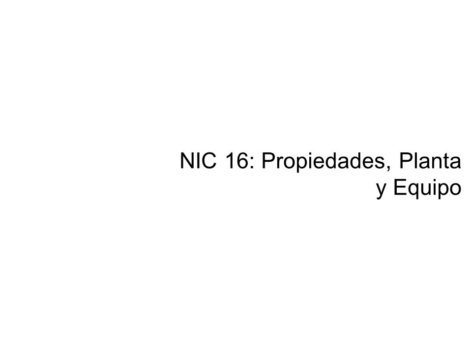 NIC 16: Propiedades, Planta y Equipo
