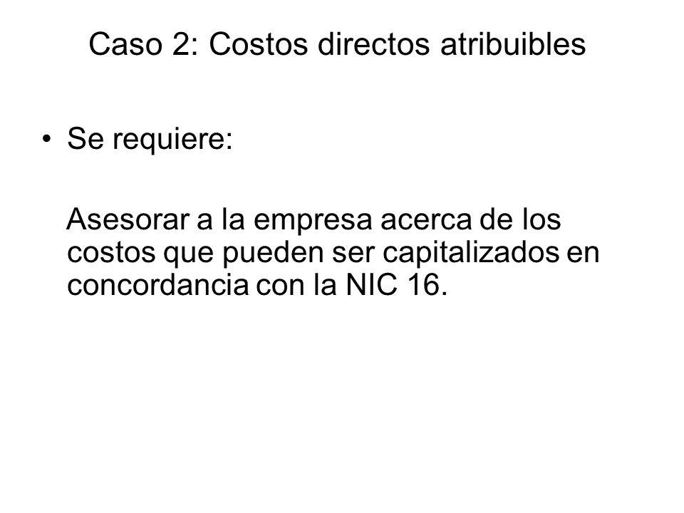 Se requiere: Asesorar a la empresa acerca de los costos que pueden ser capitalizados en concordancia con la NIC 16. Caso 2: Costos directos atribuible