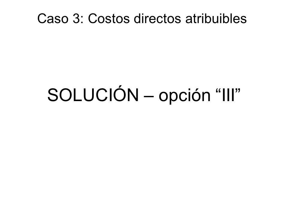 SOLUCIÓN – opción III Caso 3: Costos directos atribuibles