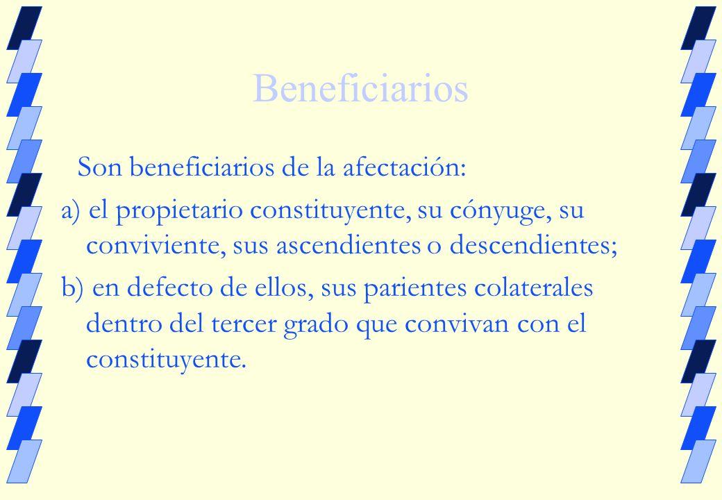 Beneficiarios Son beneficiarios de la afectación: a) el propietario constituyente, su cónyuge, su conviviente, sus ascendientes o descendientes; b) en defecto de ellos, sus parientes colaterales dentro del tercer grado que convivan con el constituyente.