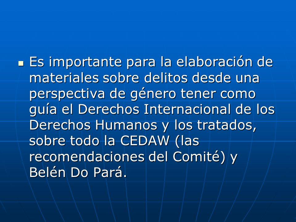 Es importante para la elaboración de materiales sobre delitos desde una perspectiva de género tener como guía el Derechos Internacional de los Derechos Humanos y los tratados, sobre todo la CEDAW (las recomendaciones del Comité) y Belén Do Pará.
