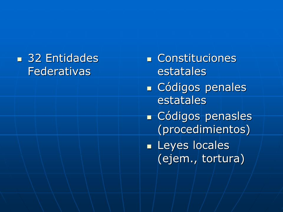 32 Entidades Federativas 32 Entidades Federativas Constituciones estatales Constituciones estatales Códigos penales estatales Códigos penales estatales Códigos penasles (procedimientos) Códigos penasles (procedimientos) Leyes locales (ejem., tortura) Leyes locales (ejem., tortura)