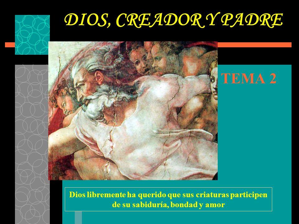 TEMA 2 DIOS, CREADOR Y PADRE Dios libremente ha querido que sus criaturas participen de su sabiduría, bondad y amor