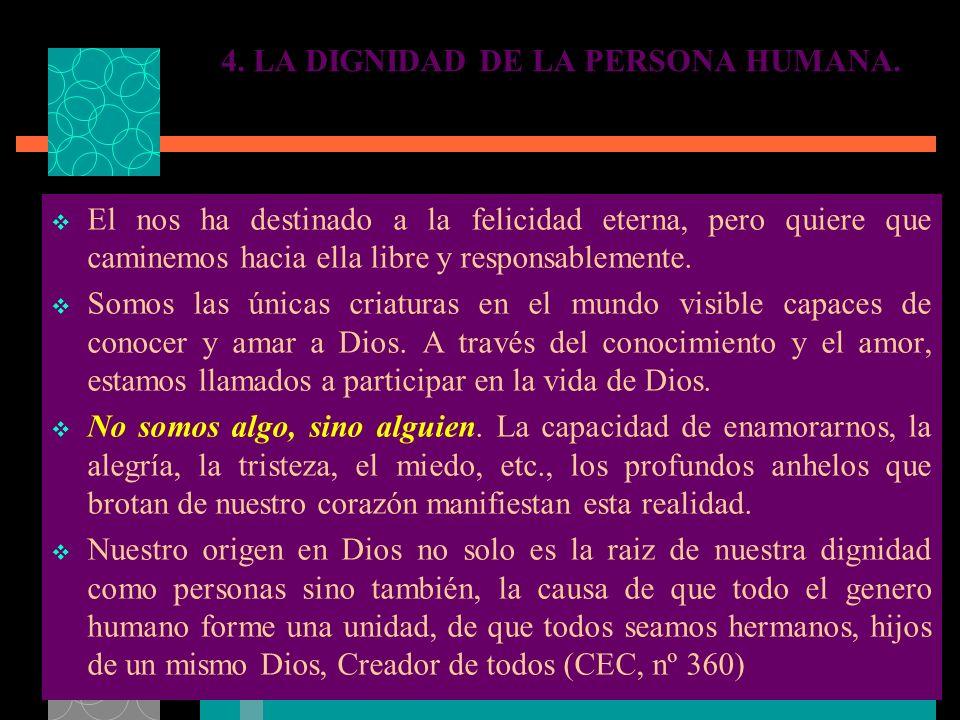 4. LA DIGNIDAD DE LA PERSONA HUMANA. El nos ha destinado a la felicidad eterna, pero quiere que caminemos hacia ella libre y responsablemente. Somos l