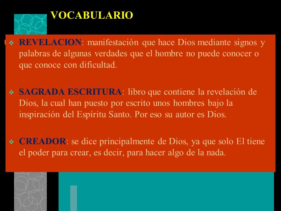 VOCABULARIO REVELACION: manifestación que hace Dios mediante signos y palabras de algunas verdades que el hombre no puede conocer o que conoce con dif