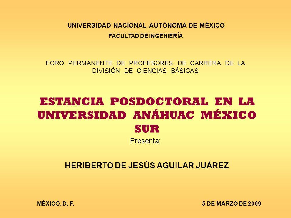UNIVERSIDAD NACIONAL AUTÓNOMA DE MÉXICO FACULTAD DE INGENIERÍA FORO PERMANENTE DE PROFESORES DE CARRERA DE LA DIVISIÓN DE CIENCIAS BÁSICAS ESTANCIA POSDOCTORAL EN LA UNIVERSIDAD ANÁHUAC MÉXICO SUR Presenta: HERIBERTO DE JESÚS AGUILAR JUÁREZ MÉXICO, D.