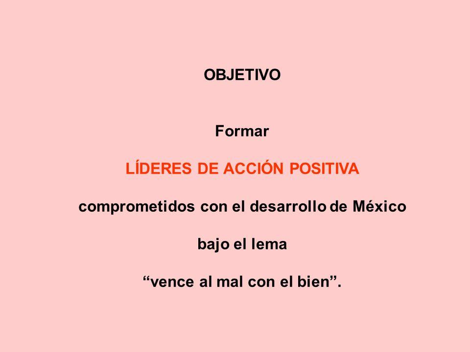 OBJETIVO Formar LÍDERES DE ACCIÓN POSITIVA comprometidos con el desarrollo de México bajo el lema vence al mal con el bien.