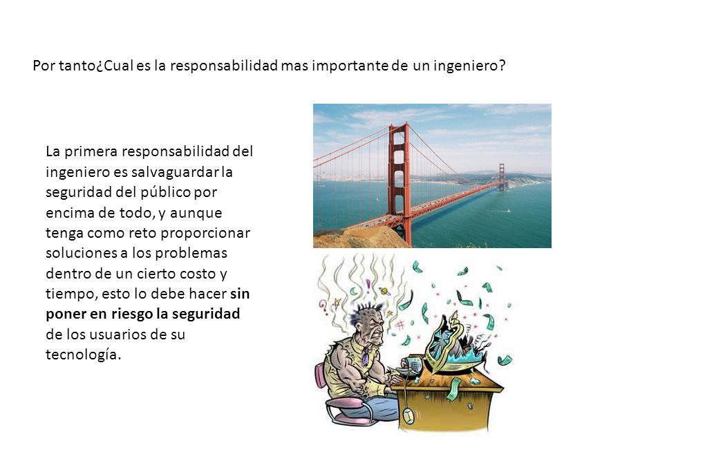 Por tanto¿Cual es la responsabilidad mas importante de un ingeniero? La primera responsabilidad del ingeniero es salvaguardar la seguridad del público