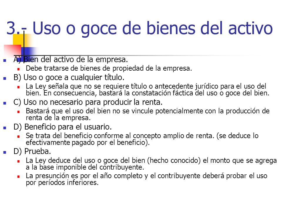 3.- Uso o goce de bienes del activo A) Bien del activo de la empresa. Debe tratarse de bienes de propiedad de la empresa. B) Uso o goce a cualquier tí