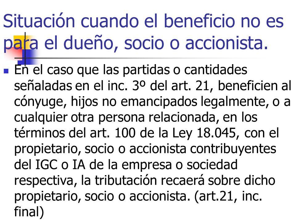 Situación cuando el beneficio no es para el dueño, socio o accionista. En el caso que las partidas o cantidades señaladas en el inc. 3º del art. 21, b