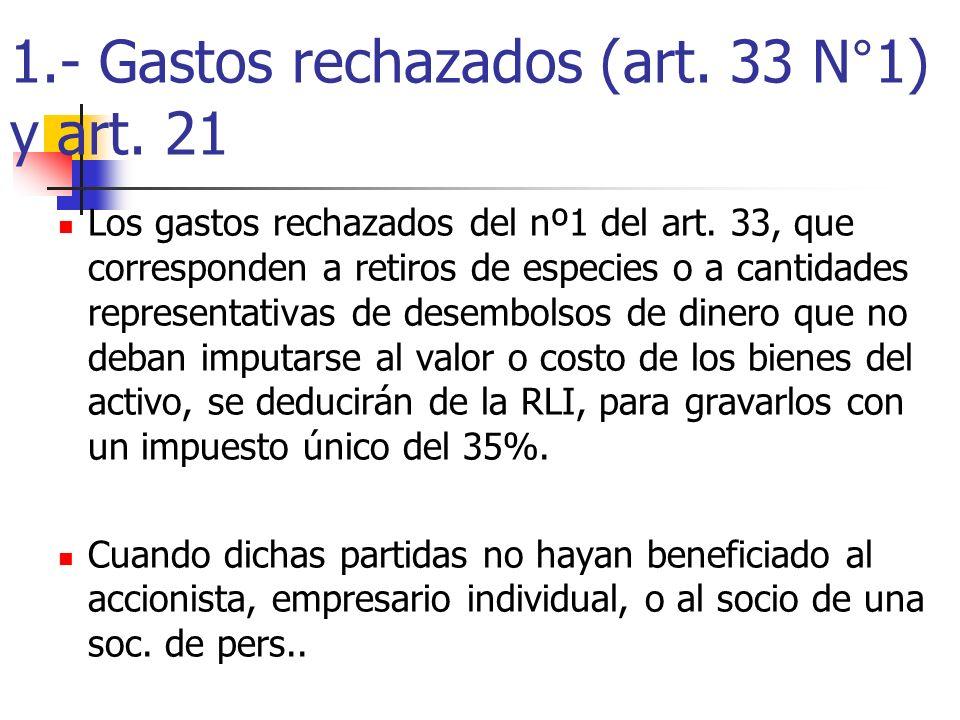 1.- Gastos rechazados (art. 33 N°1) y art. 21 Los gastos rechazados del nº1 del art. 33, que corresponden a retiros de especies o a cantidades represe