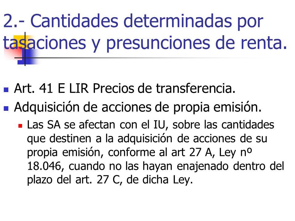 2.- Cantidades determinadas por tasaciones y presunciones de renta. Art. 41 E LIR Precios de transferencia. Adquisición de acciones de propia emisión.
